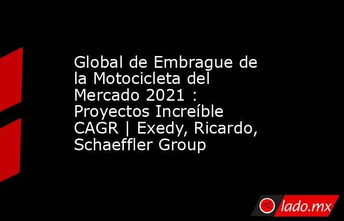 Global de Embrague de la Motocicleta del Mercado 2021 : Proyectos Increíble CAGR | Exedy, Ricardo, Schaeffler Group. Noticias en tiempo real
