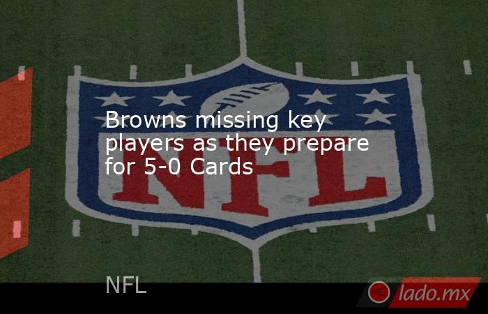 Browns missing key players as they prepare for 5-0 Cards. Noticias en tiempo real