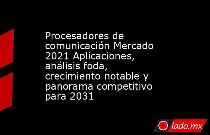 Procesadores de comunicación Mercado 2021 Aplicaciones, análisis foda, crecimiento notable y panorama competitivo para 2031. Noticias en tiempo real