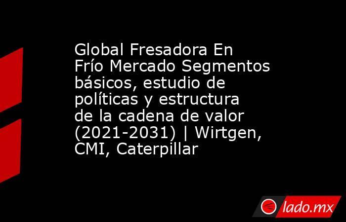 Global Fresadora En Frío Mercado Segmentos básicos, estudio de políticas y estructura de la cadena de valor (2021-2031)   Wirtgen, CMI, Caterpillar. Noticias en tiempo real