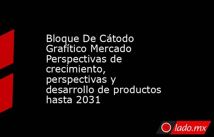 Bloque De Cátodo Grafítico Mercado Perspectivas de crecimiento, perspectivas y desarrollo de productos hasta 2031. Noticias en tiempo real