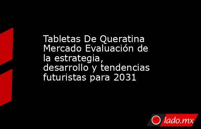 Tabletas De Queratina Mercado Evaluación de la estrategia, desarrollo y tendencias futuristas para 2031. Noticias en tiempo real