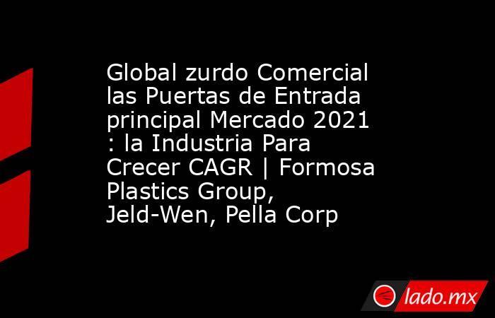 Global zurdo Comercial las Puertas de Entrada principal Mercado 2021 : la Industria Para Crecer CAGR | Formosa Plastics Group, Jeld-Wen, Pella Corp. Noticias en tiempo real