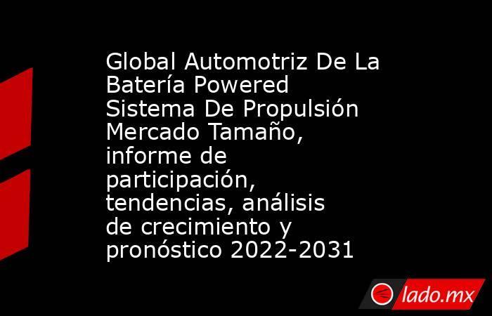 Global Automotriz De La Batería Powered Sistema De Propulsión Mercado Tamaño, informe de participación, tendencias, análisis de crecimiento y pronóstico 2022-2031. Noticias en tiempo real