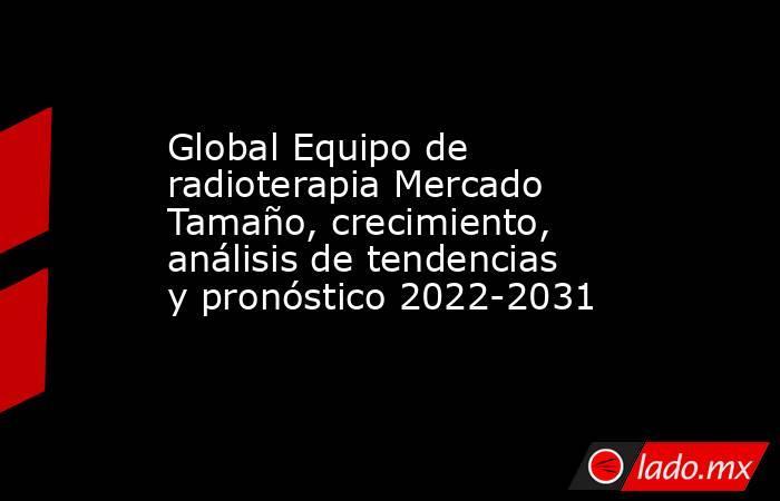 Global Equipo de radioterapia Mercado Tamaño, crecimiento, análisis de tendencias y pronóstico 2022-2031. Noticias en tiempo real