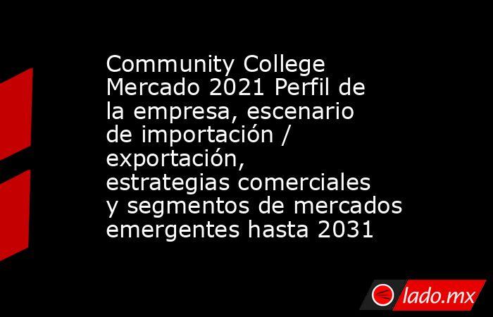 Community College Mercado 2021 Perfil de la empresa, escenario de importación / exportación, estrategias comerciales y segmentos de mercados emergentes hasta 2031. Noticias en tiempo real