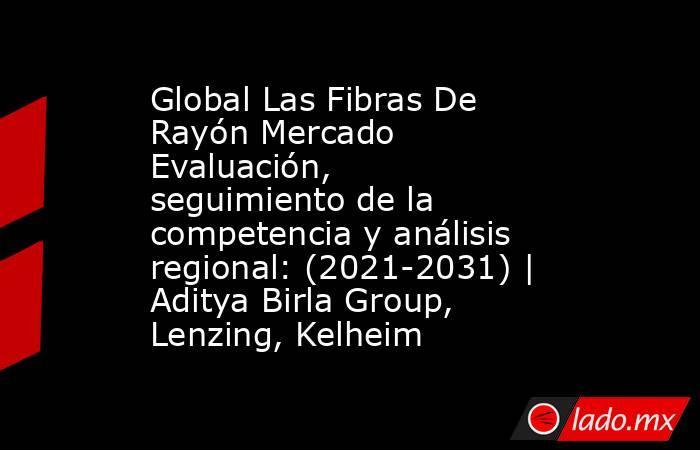 Global Las Fibras De Rayón Mercado Evaluación, seguimiento de la competencia y análisis regional: (2021-2031)   Aditya Birla Group, Lenzing, Kelheim. Noticias en tiempo real