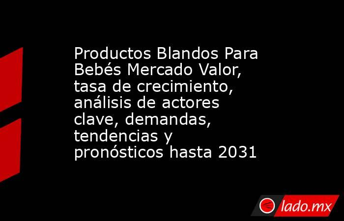 Productos Blandos Para Bebés Mercado Valor, tasa de crecimiento, análisis de actores clave, demandas, tendencias y pronósticos hasta 2031. Noticias en tiempo real