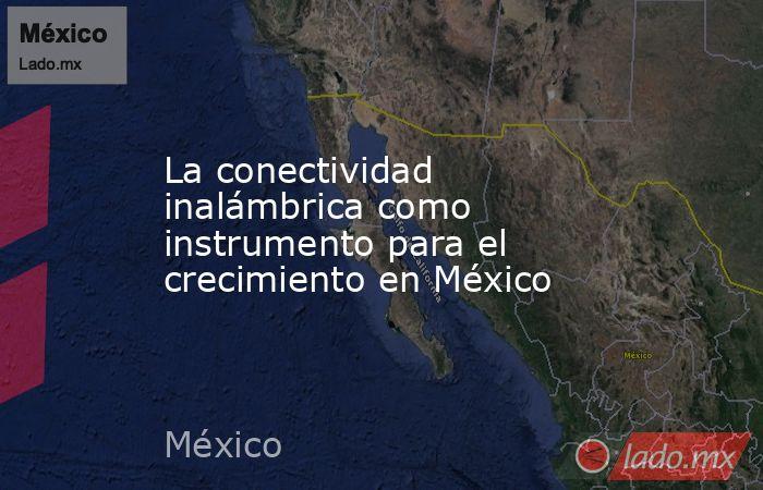 La conectividad inalámbrica como instrumento para el crecimiento en México. Noticias en tiempo real