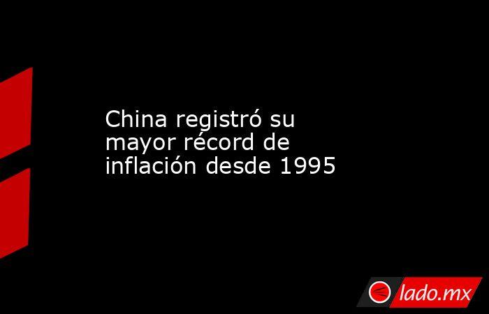 China registró su mayor récord de inflación desde 1995. Noticias en tiempo real