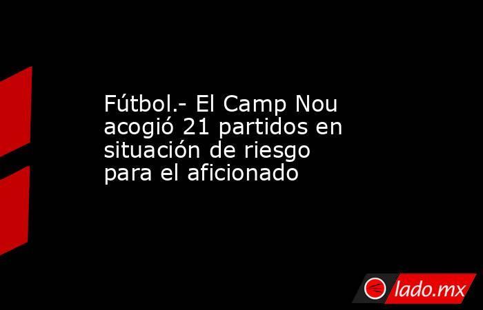 Fútbol.- El Camp Nou acogió 21 partidos en situación de riesgo para el aficionado. Noticias en tiempo real