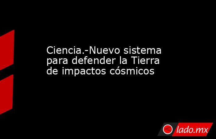 Ciencia.-Nuevo sistema para defender la Tierra de impactos cósmicos. Noticias en tiempo real