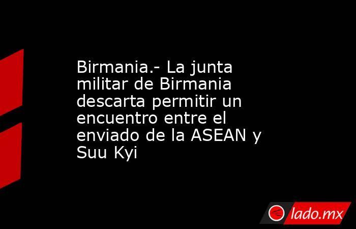 Birmania.- La junta militar de Birmania descarta permitir un encuentro entre el enviado de la ASEAN y Suu Kyi. Noticias en tiempo real