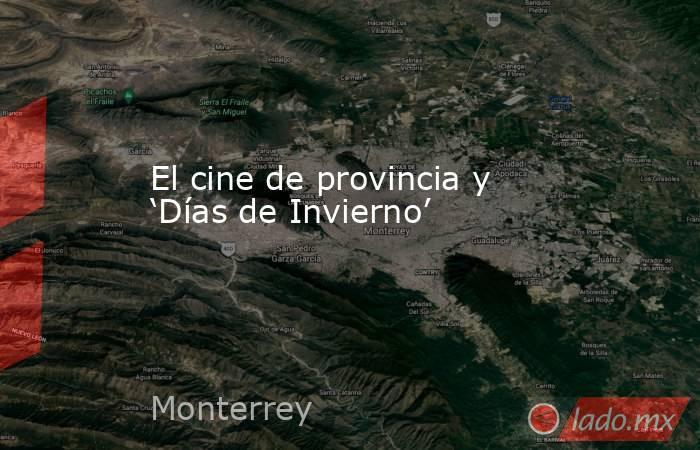 El cine de provincia y 'Días de Invierno'. Noticias en tiempo real