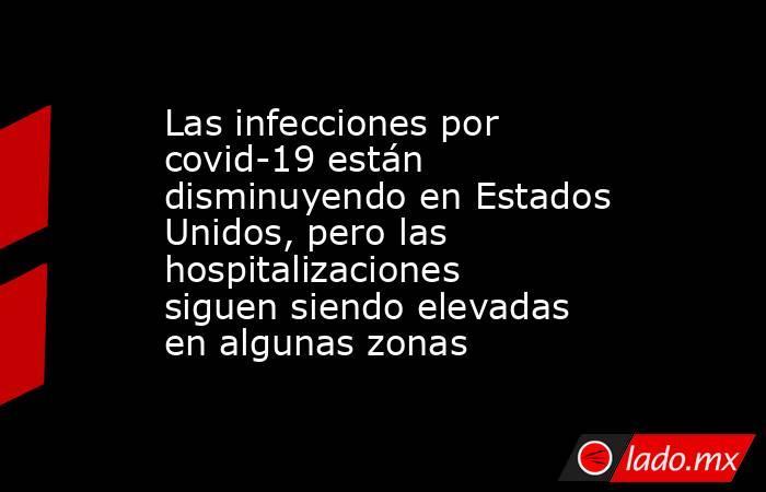 Las infecciones por covid-19 están disminuyendo en Estados Unidos, pero las hospitalizaciones siguen siendo elevadas en algunas zonas. Noticias en tiempo real