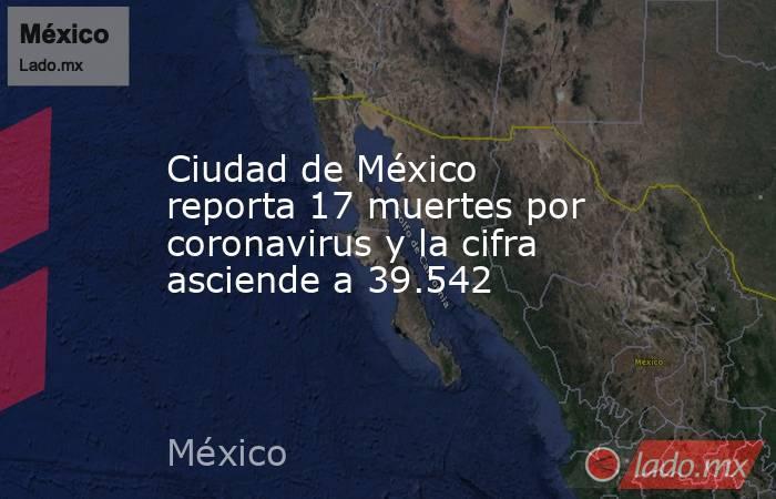 Ciudad de México reporta 17 muertes por coronavirus y la cifra asciende a 39.542. Noticias en tiempo real