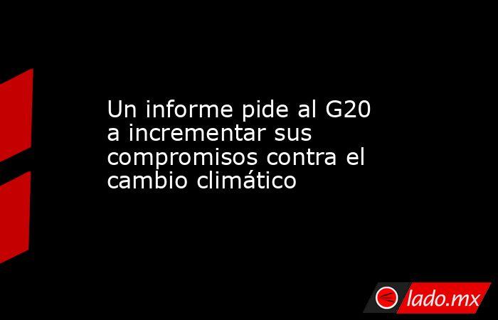 Un informe pide al G20 a incrementar sus compromisos contra el cambio climático. Noticias en tiempo real