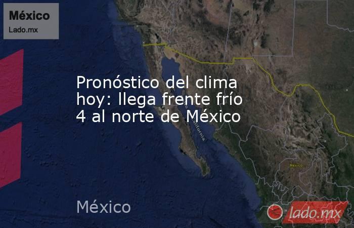 Pronóstico del clima hoy: llega frente frío 4 al norte de México. Noticias en tiempo real