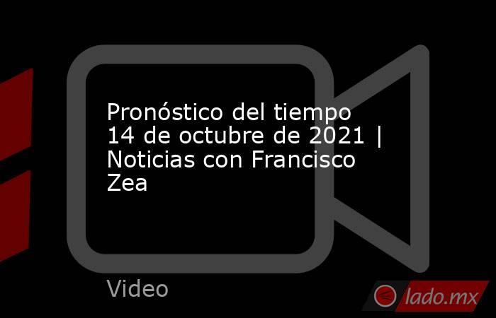 Pronóstico del tiempo 14 de octubre de 2021 | Noticias con Francisco Zea. Noticias en tiempo real