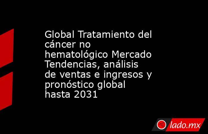 Global Tratamiento del cáncer no hematológico Mercado Tendencias, análisis de ventas e ingresos y pronóstico global hasta 2031. Noticias en tiempo real