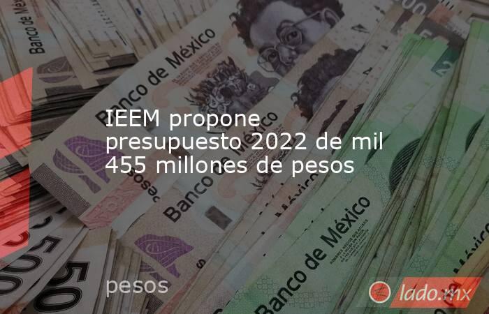 IEEM propone presupuesto 2022 de mil 455 millones de pesos. Noticias en tiempo real