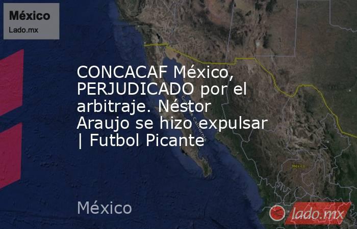 CONCACAF México, PERJUDICADO por el arbitraje. Néstor Araujo se hizo expulsar   Futbol Picante. Noticias en tiempo real