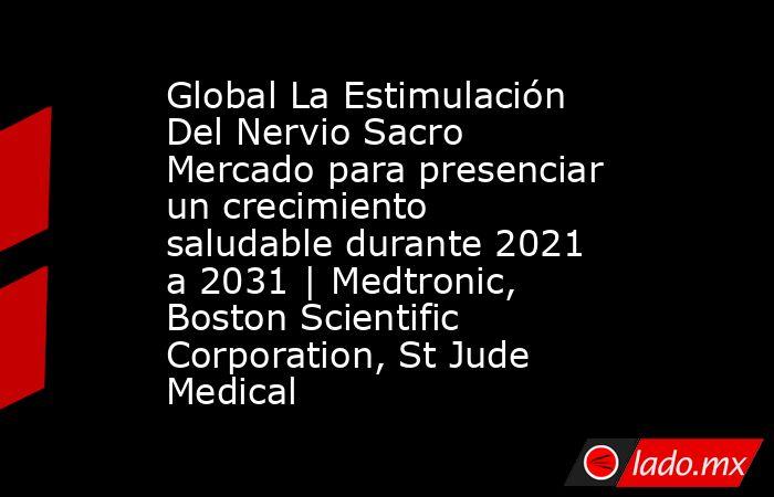 Global La Estimulación Del Nervio Sacro Mercado para presenciar un crecimiento saludable durante 2021 a 2031 | Medtronic, Boston Scientific Corporation, St Jude Medical. Noticias en tiempo real