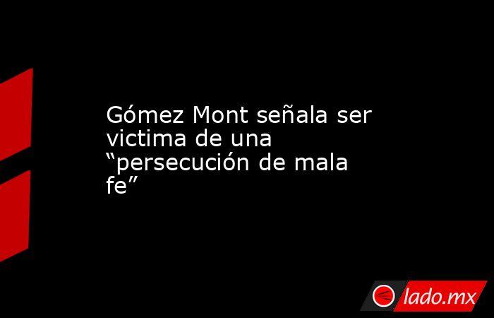 """Gómez Mont señala ser victima de una """"persecución de mala fe"""". Noticias en tiempo real"""