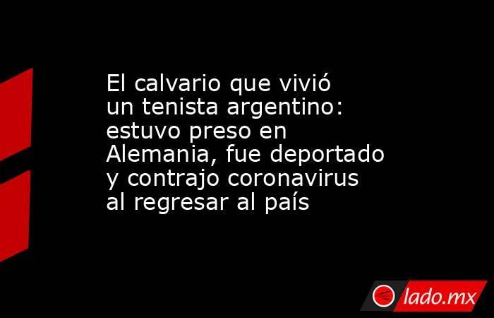 El calvario que vivió un tenista argentino: estuvo preso en Alemania, fue deportado y contrajo coronavirus al regresar al país. Noticias en tiempo real