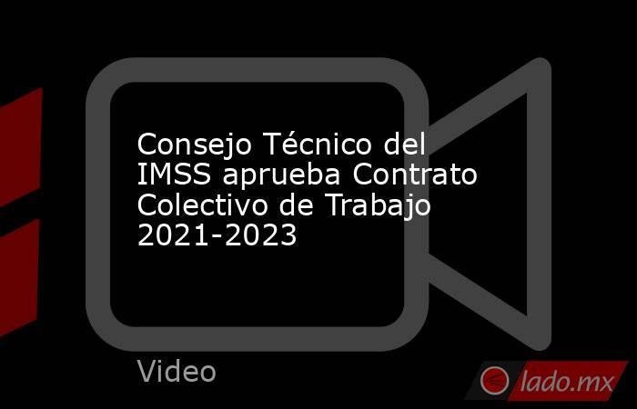 Consejo Técnico del IMSS aprueba Contrato Colectivo de Trabajo 2021-2023. Noticias en tiempo real