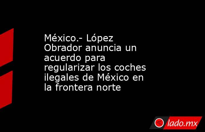 México.- López Obrador anuncia un acuerdo para regularizar los coches ilegales de México en la frontera norte. Noticias en tiempo real