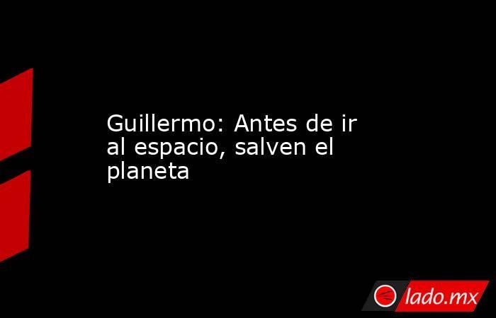 Guillermo: Antes de ir al espacio, salven el planeta. Noticias en tiempo real