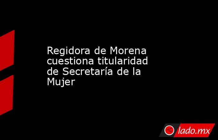 Regidora de Morena cuestiona titularidad de Secretaría de la Mujer. Noticias en tiempo real