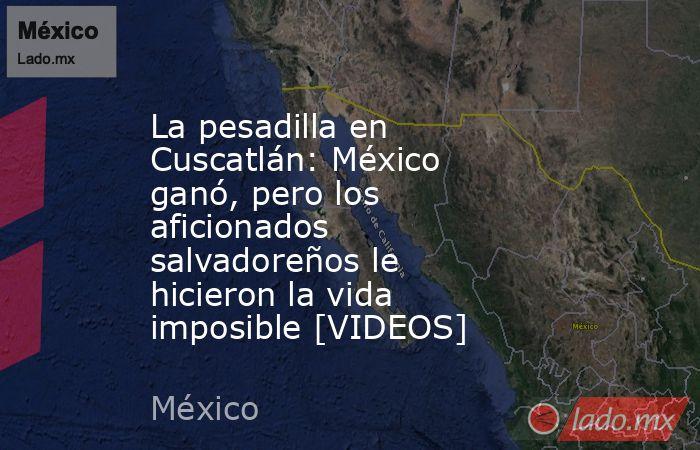 La pesadilla en Cuscatlán: México ganó, pero los aficionados salvadoreños le hicieron la vida imposible [VIDEOS]. Noticias en tiempo real