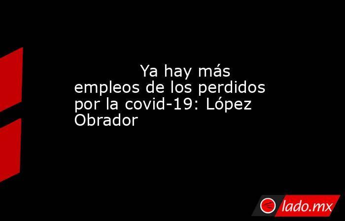 Ya hay más empleos de los perdidos por la covid-19: López Obrador            . Noticias en tiempo real