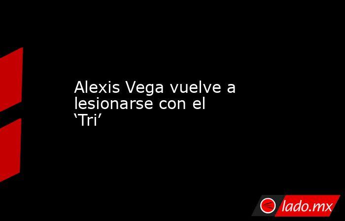 Alexis Vega vuelve a lesionarse con el 'Tri'. Noticias en tiempo real
