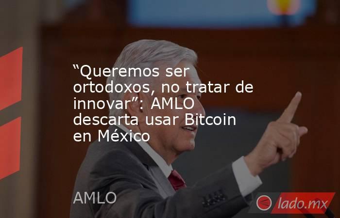 """""""Queremos ser ortodoxos, no tratar de innovar"""": AMLO descarta usar Bitcoin en México. Noticias en tiempo real"""