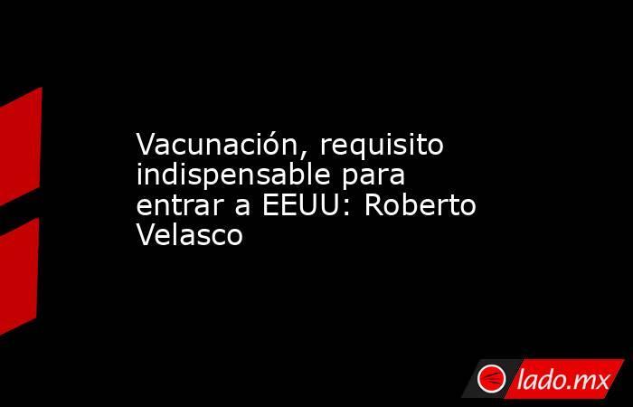 Vacunación, requisito indispensable para entrar a EEUU: Roberto Velasco. Noticias en tiempo real