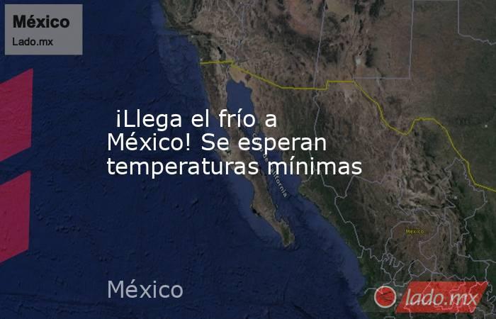 ¡Llega el frío a México! Se esperan temperaturas mínimas. Noticias en tiempo real