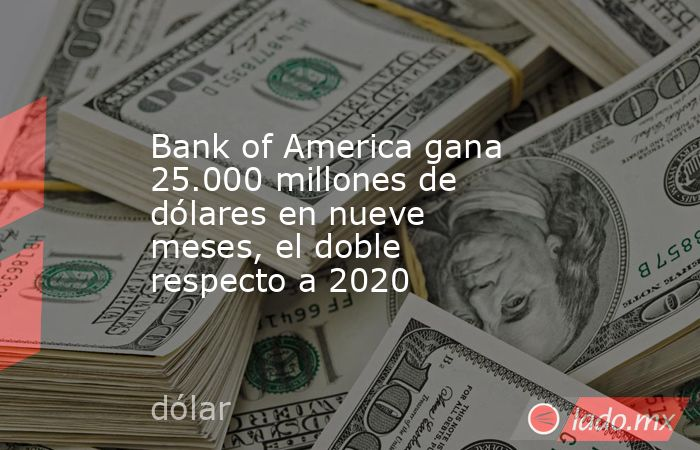 Bank of America gana 25.000 millones de dólares en nueve meses, el doble respecto a 2020. Noticias en tiempo real