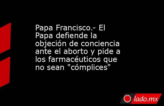 Papa Francisco.- El Papa defiende la objeción de conciencia ante el aborto y pide a los farmacéuticos que no sean