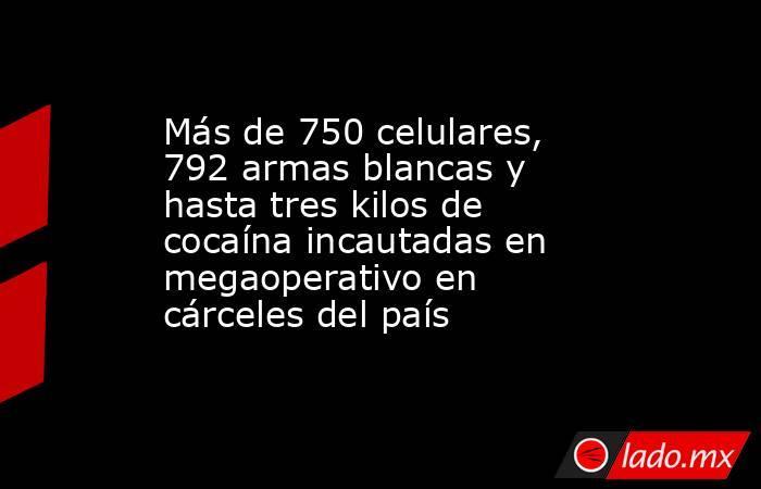 Más de 750 celulares, 792 armas blancas y hasta tres kilos de cocaína incautadas en megaoperativo en cárceles del país. Noticias en tiempo real