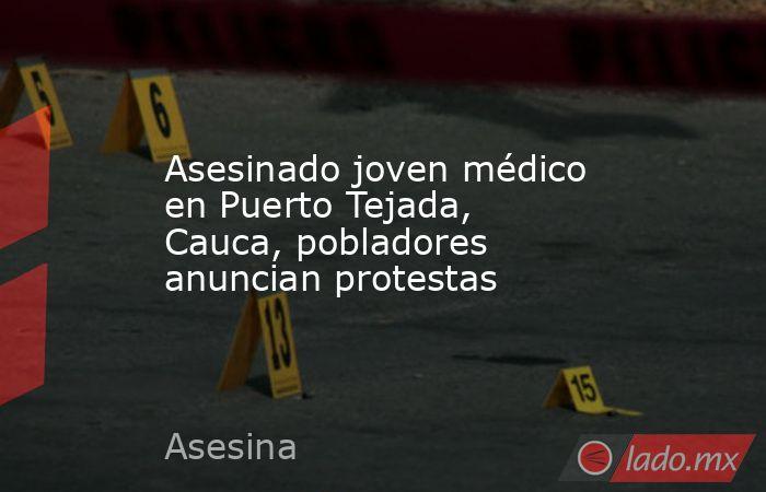 Asesinado joven médico en Puerto Tejada, Cauca, pobladores anuncian protestas. Noticias en tiempo real