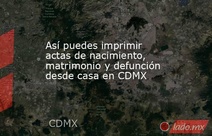 Así puedes imprimir actas de nacimiento, matrimonio y defunción desde casa en CDMX. Noticias en tiempo real