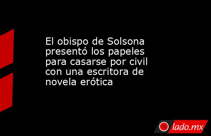 El obispo de Solsona presentó los papeles para casarse por civil con una escritora de novela erótica. Noticias en tiempo real