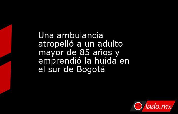 Una ambulancia atropelló a un adulto mayor de 85 años y emprendió la huida en el sur de Bogotá. Noticias en tiempo real