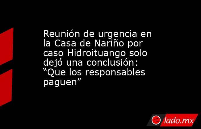 """Reunión de urgencia en la Casa de Nariño por caso Hidroituango solo dejó una conclusión: """"Que los responsables paguen"""" . Noticias en tiempo real"""