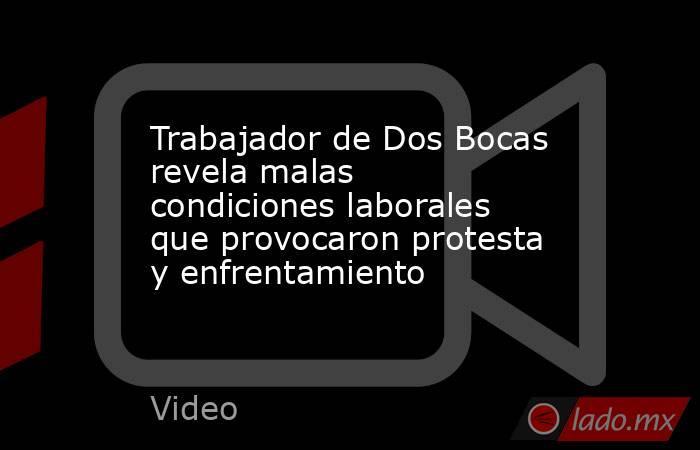 Trabajador de Dos Bocas revela malas condiciones laborales que provocaron protesta y enfrentamiento. Noticias en tiempo real