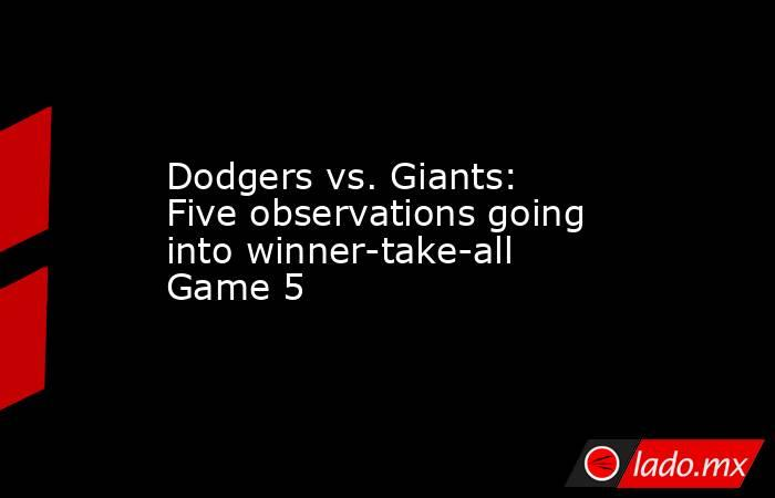 Dodgers vs. Giants: Five observations going into winner-take-all Game 5. Noticias en tiempo real