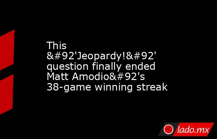 This \'Jeopardy!\' question finally ended Matt Amodio\'s 38-game winning streak. Noticias en tiempo real